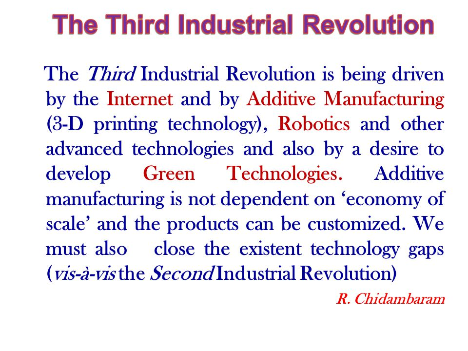 The Third Industrial Revolution is being driven by the Internet and by Additive Manufacturing (3-D printing technology), Robotics and other advanced technologies and also by a desire to develop Green Technologies.