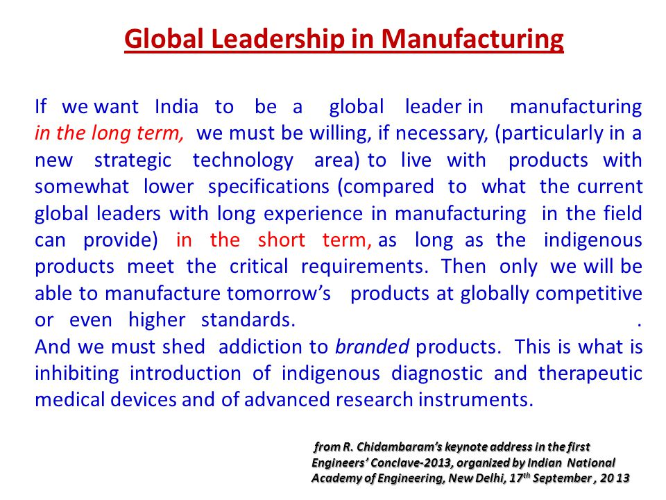 Global Leadership in Manufacturing If we want India to be a global leader in manufacturing in the long term, we must be willing, if necessary, (particularly in a new strategic technology area) to live with products with somewhat lower specifications (compared to what the current global leaders with long experience in manufacturing in the field can provide) in the short term, as long as the indigenous products meet the critical requirements.