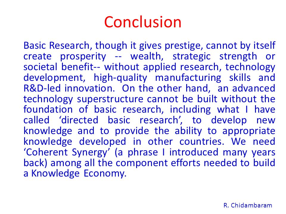 Conclusion Basic Research, though it gives prestige, cannot by itself create prosperity -- wealth, strategic strength or societal benefit-- without applied research, technology development, high-quality manufacturing skills and R&D-led innovation.