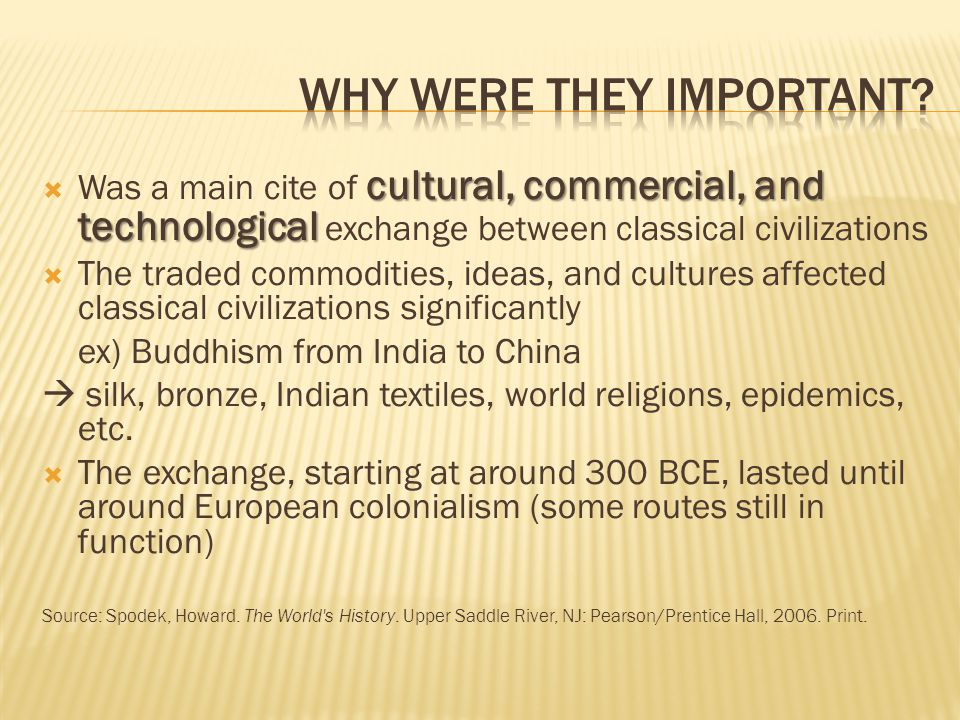 cultural, commercial, and technological  Was a main cite of cultural, commercial, and technological exchange between classical civilizations  The traded commodities, ideas, and cultures affected classical civilizations significantly ex) Buddhism from India to China  silk, bronze, Indian textiles, world religions, epidemics, etc.