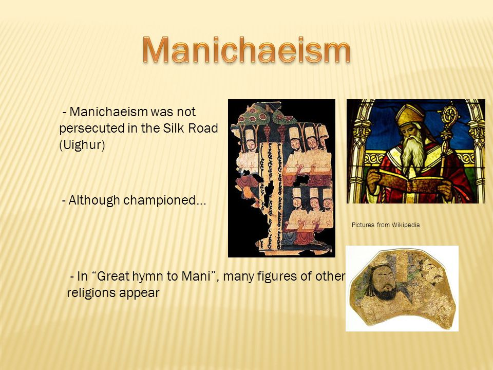 - Manichaeism was not persecuted in the Silk Road (Uighur) - Although championed… - In Great hymn to Mani , many figures of other religions appear Pictures from Wikipedia