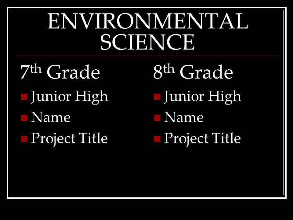 ENVIRONMENTAL SCIENCE 7 th Grade Junior High Name ProjectTitle 8 th Grade Junior High Name ProjectTitle
