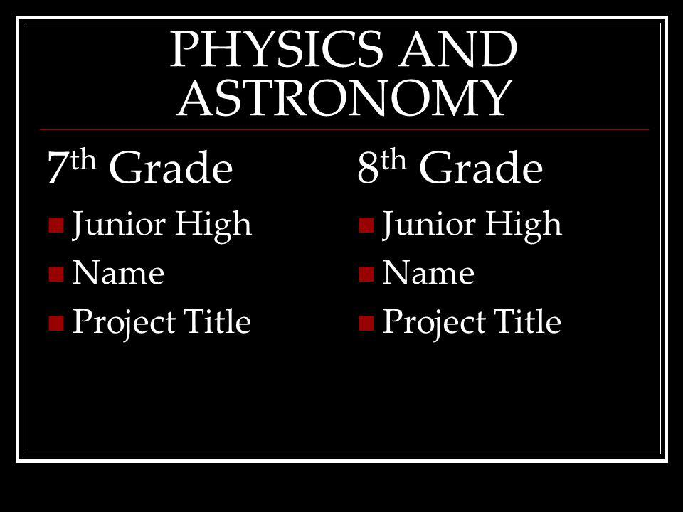 PHYSICS AND ASTRONOMY 7 th Grade Junior High Name ProjectTitle 8 th Grade Junior High Name ProjectTitle