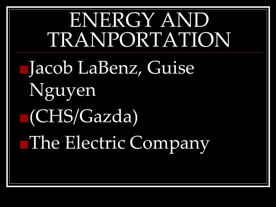 ENERGY AND TRANPORTATION Jacob LaBenz, Guise Nguyen (CHS/Gazda) The Electric Company