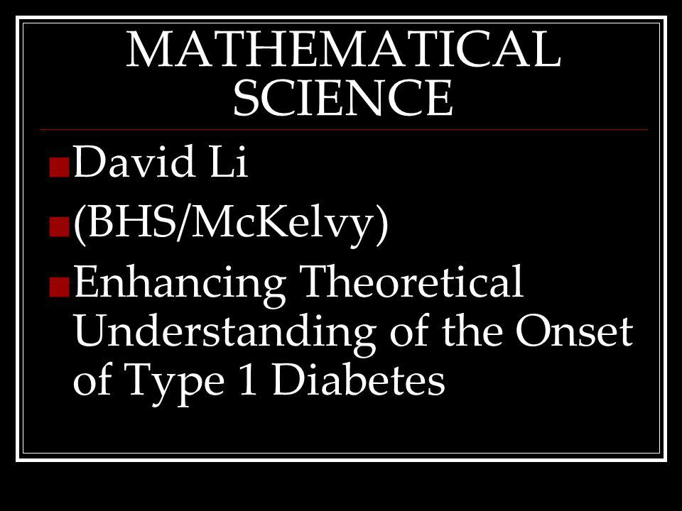 MATHEMATICAL SCIENCE David Li (BHS/McKelvy) Enhancing Theoretical Understanding of the Onset of Type 1 Diabetes
