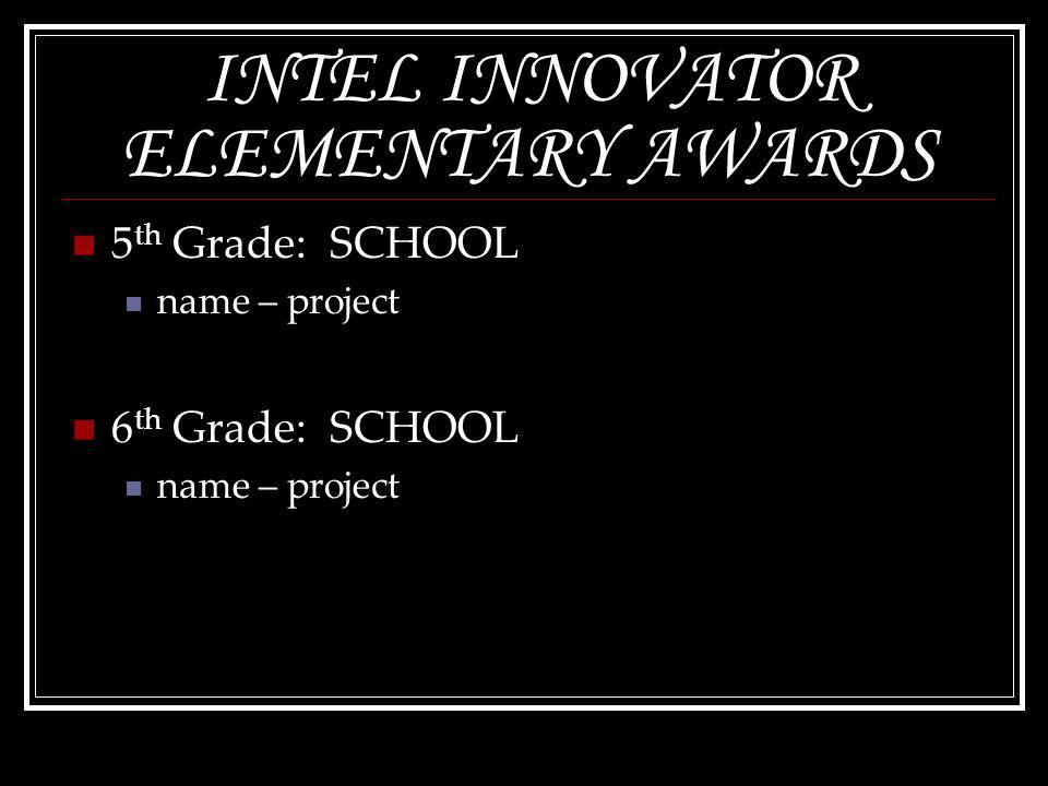 INTEL INNOVATOR ELEMENTARY AWARDS 5 th Grade: SCHOOL name – project 6 th Grade: SCHOOL name – project