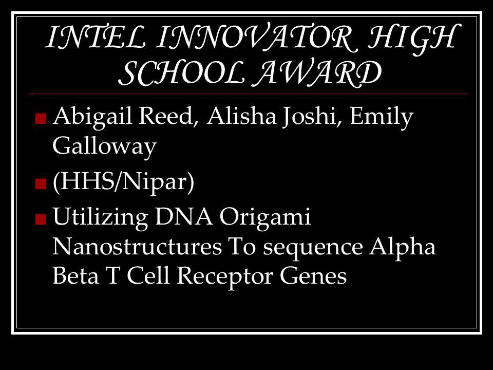 INTEL INNOVATOR HIGH SCHOOL AWARD Abigail Reed, Alisha Joshi, Emily Galloway (HHS/Nipar) Utilizing DNA Origami Nanostructures To sequence Alpha Beta T Cell Receptor Genes