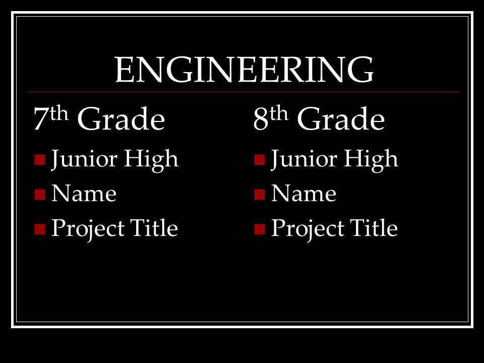 ENGINEERING 7 th Grade Junior High Name ProjectTitle 8 th Grade Junior High Name ProjectTitle