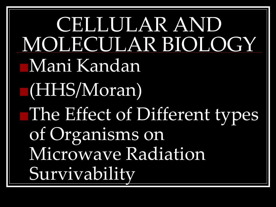 CELLULAR AND MOLECULAR BIOLOGY Mani Kandan (HHS/Moran) The Effect of Different types of Organisms on Microwave Radiation Survivability