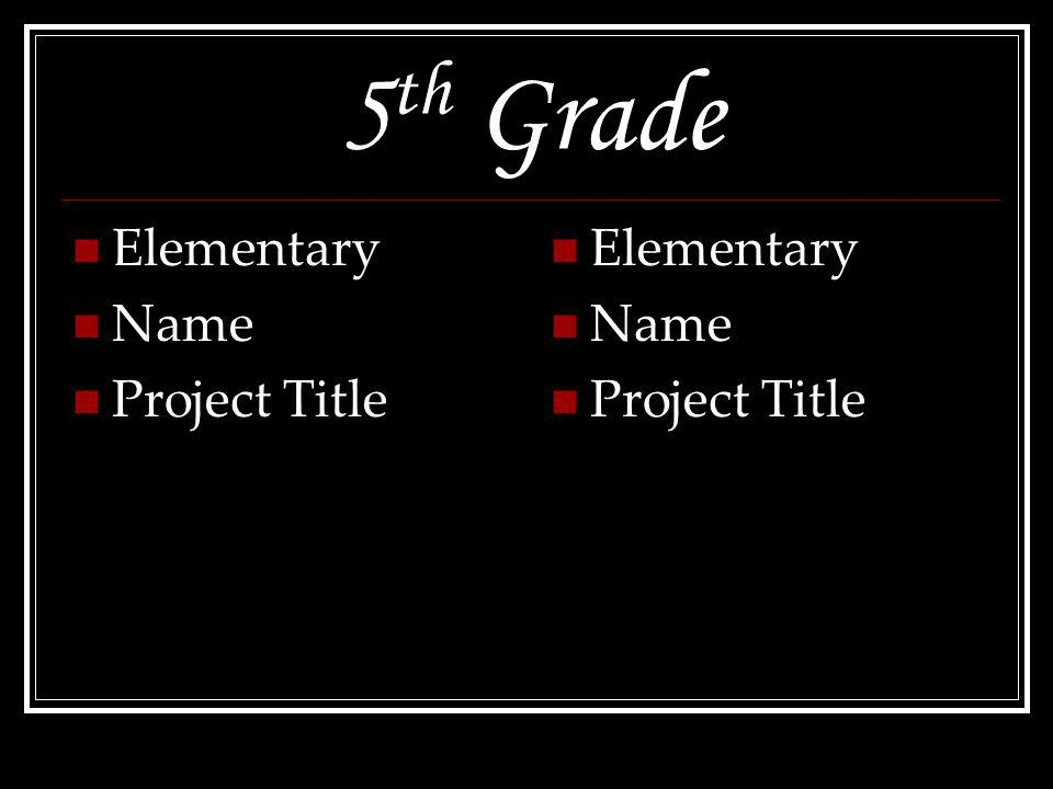 5 th Grade Elementary Name ProjectTitle Elementary Name ProjectTitle