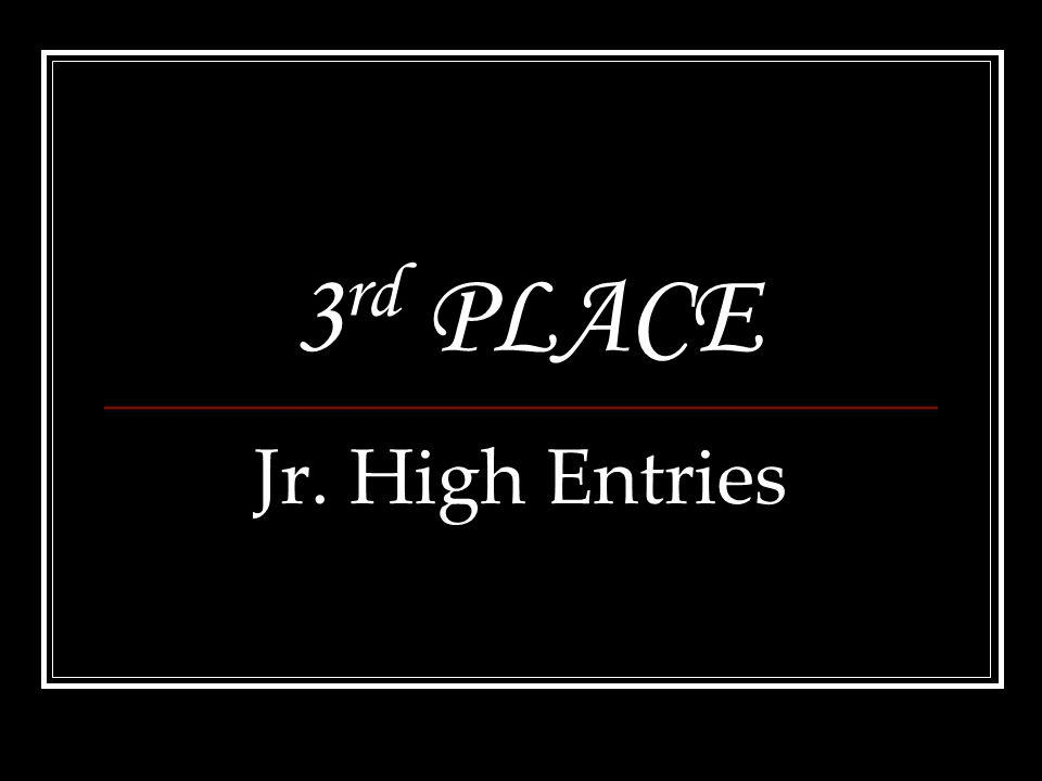 3 rd PLACE Jr. High Entries