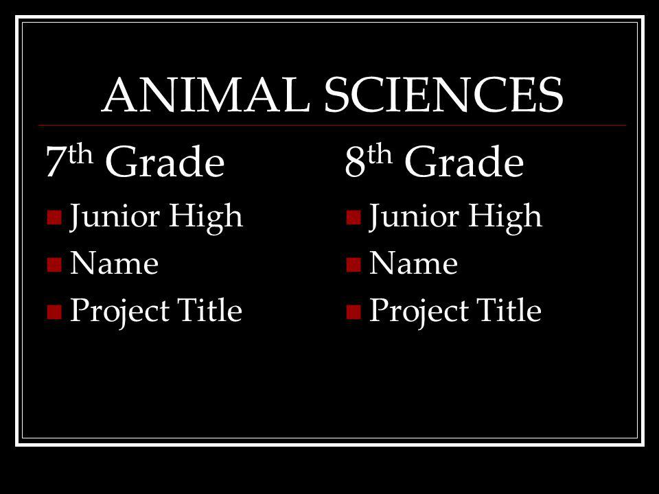 ANIMAL SCIENCES 7 th Grade Junior High Name ProjectTitle 8 th Grade Junior High Name ProjectTitle