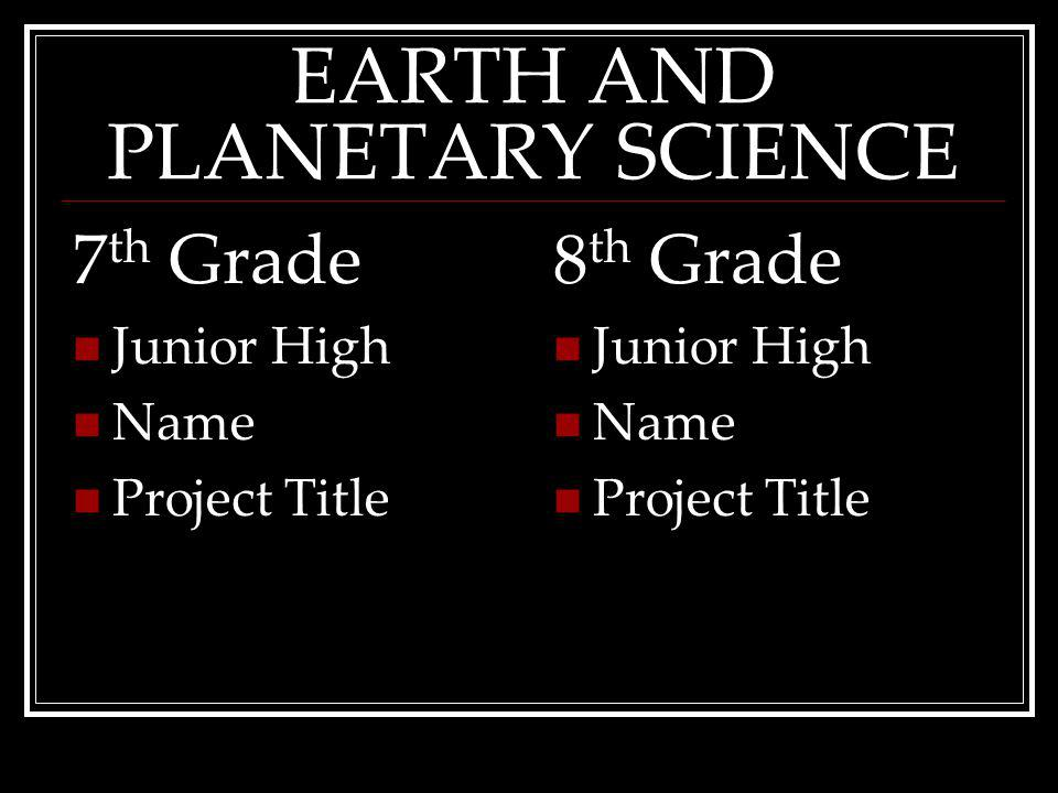 EARTH AND PLANETARY SCIENCE 7 th Grade Junior High Name ProjectTitle 8 th Grade Junior High Name ProjectTitle