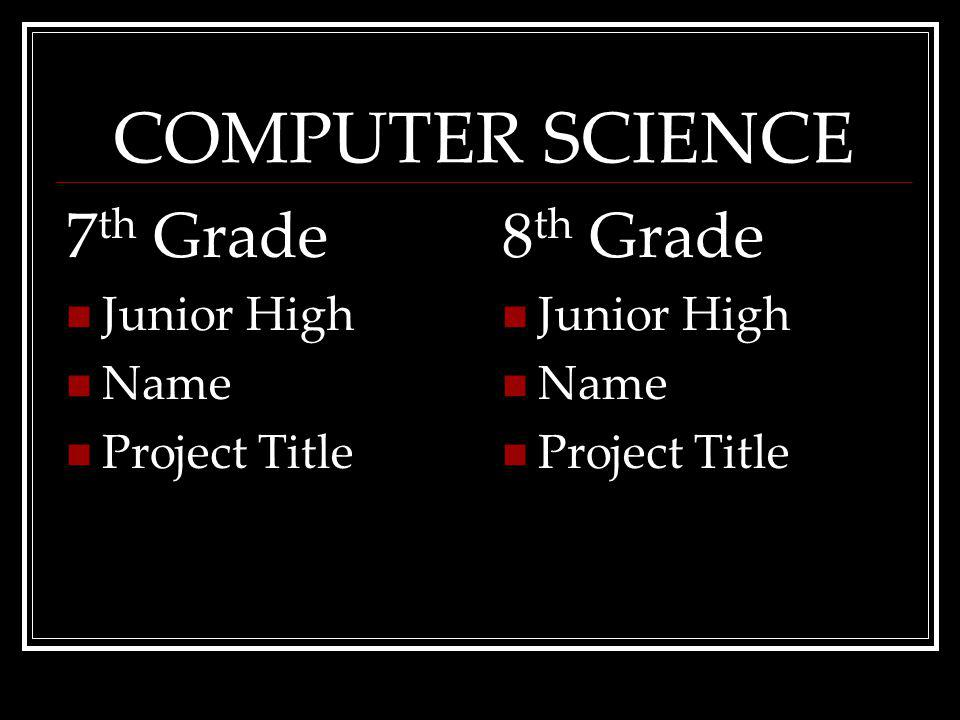 COMPUTER SCIENCE 7 th Grade Junior High Name ProjectTitle 8 th Grade Junior High Name ProjectTitle