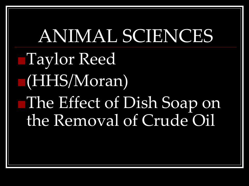 ANIMAL SCIENCES Taylor Reed (HHS/Moran) The Effect of Dish Soap on the Removal of Crude Oil