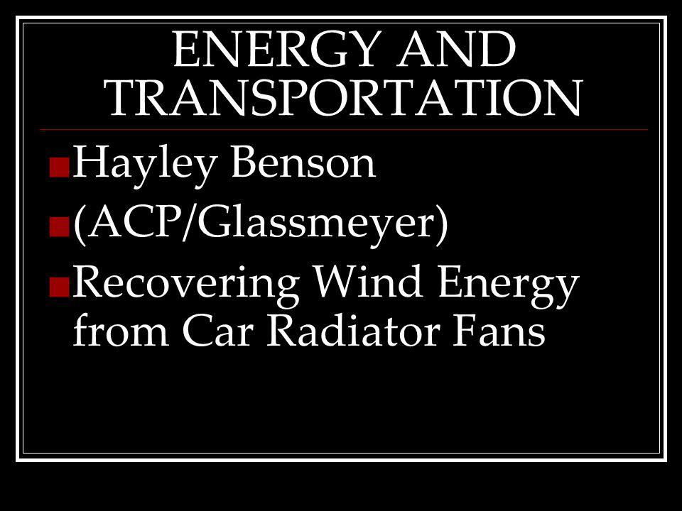 ENERGY AND TRANSPORTATION Hayley Benson (ACP/Glassmeyer) Recovering Wind Energy from Car Radiator Fans