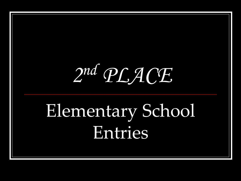 2 nd PLACE Elementary School Entries