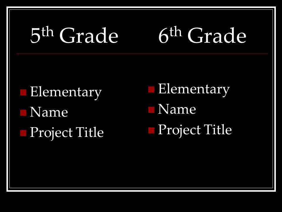 5 th Grade Elementary Name ProjectTitle 6 th Grade Elementary Name ProjectTitle