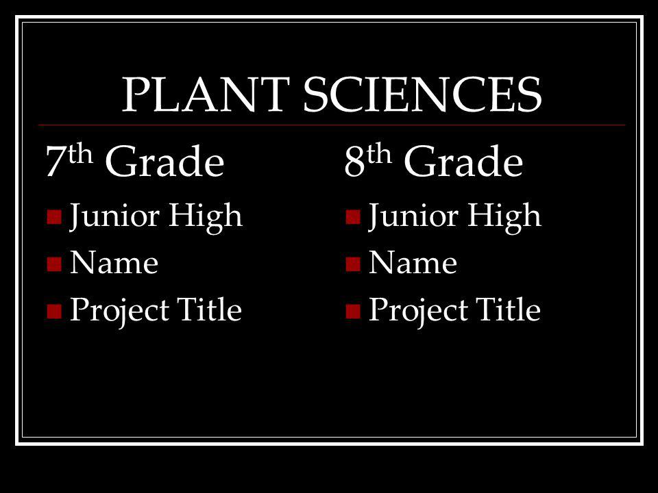 PLANT SCIENCES 7 th Grade Junior High Name ProjectTitle 8 th Grade Junior High Name ProjectTitle