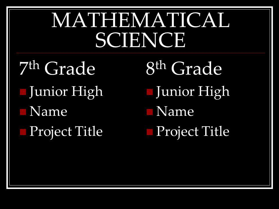 MATHEMATICAL SCIENCE 7 th Grade Junior High Name ProjectTitle 8 th Grade Junior High Name ProjectTitle