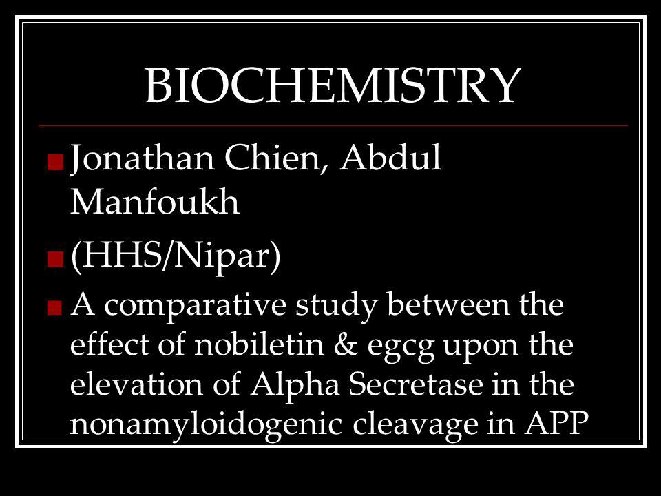 BIOCHEMISTRY Jonathan Chien, Abdul Manfoukh (HHS/Nipar) A comparative study between the effect of nobiletin & egcg upon the elevation of Alpha Secretase in the nonamyloidogenic cleavage in APP