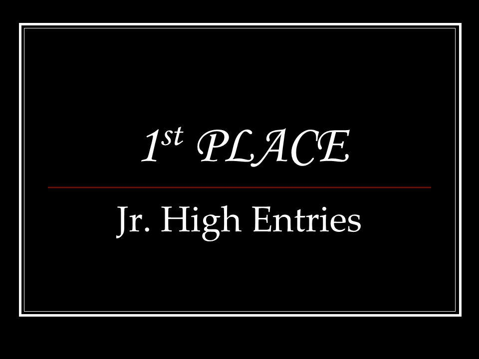 1 st PLACE Jr. High Entries