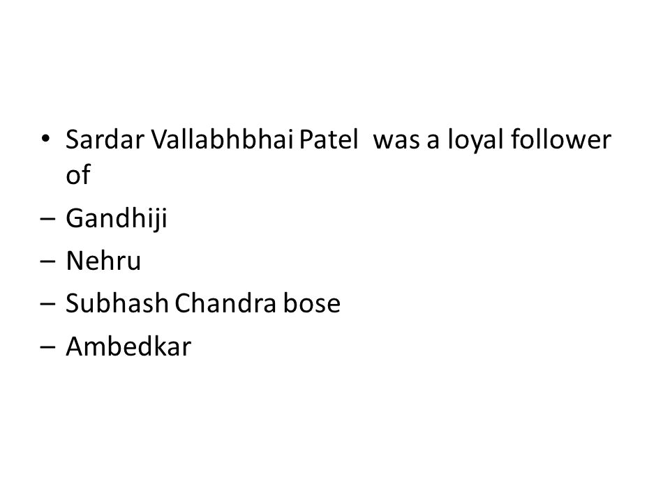 Sardar Vallabhbhai Patel was a loyal follower of –Gandhiji –Nehru –Subhash Chandra bose –Ambedkar
