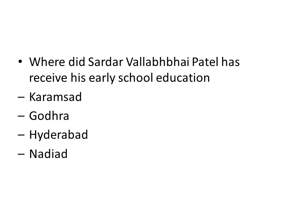 Where did Sardar Vallabhbhai Patel has receive his early school education –Karamsad –Godhra –Hyderabad –Nadiad