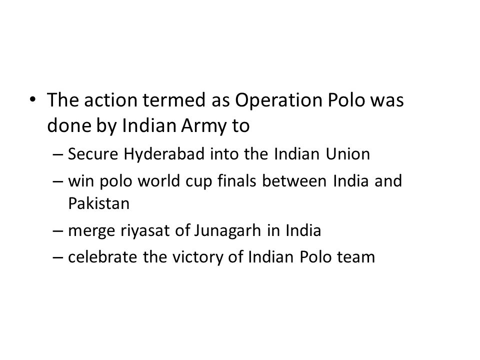 The action termed as Operation Polo was done by Indian Army to – Secure Hyderabad into the Indian Union – win polo world cup finals between India and