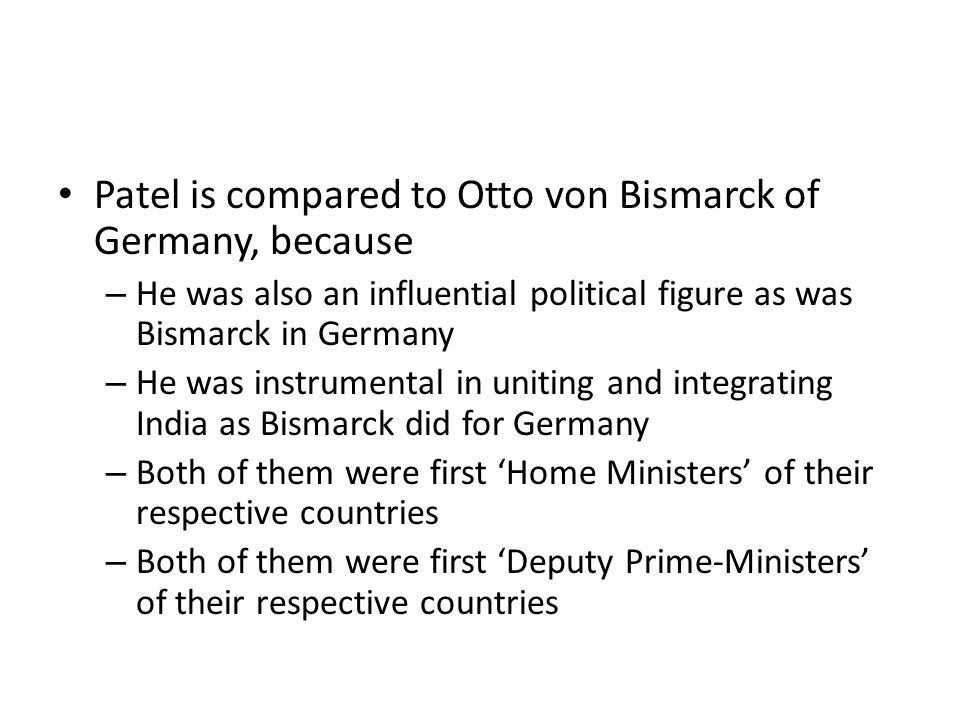 Patel is compared to Otto von Bismarck of Germany, because – He was also an influential political figure as was Bismarck in Germany – He was instrumen