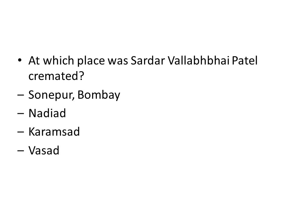 At which place was Sardar Vallabhbhai Patel cremated? –Sonepur, Bombay –Nadiad –Karamsad –Vasad