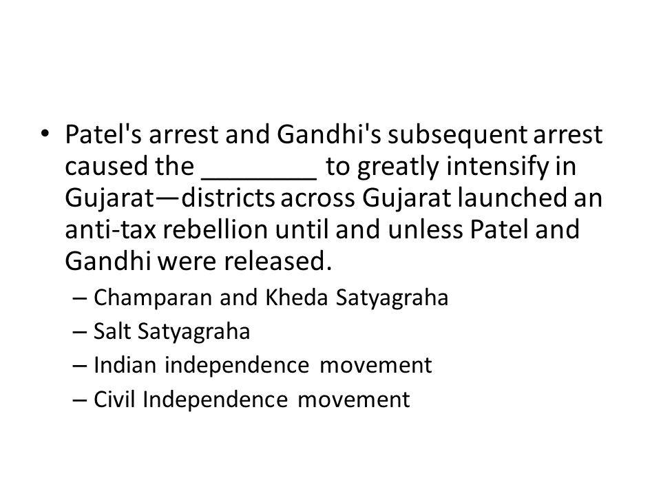 Patel's arrest and Gandhi's subsequent arrest caused the ________ to greatly intensify in Gujarat—districts across Gujarat launched an anti-tax rebell