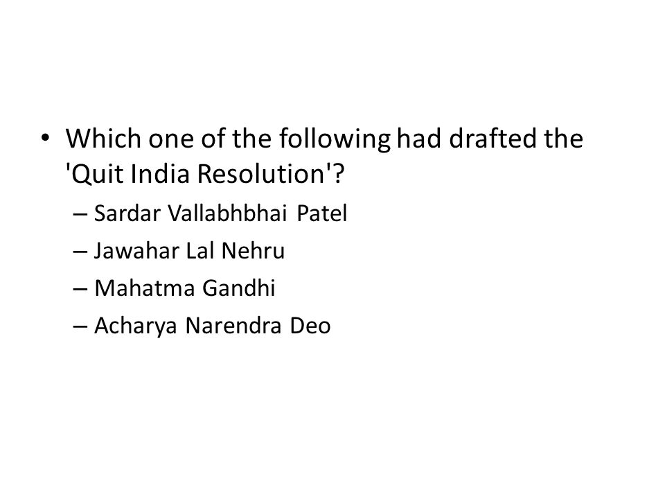 Which one of the following had drafted the 'Quit India Resolution'? – Sardar Vallabhbhai Patel – Jawahar Lal Nehru – Mahatma Gandhi – Acharya Narendra