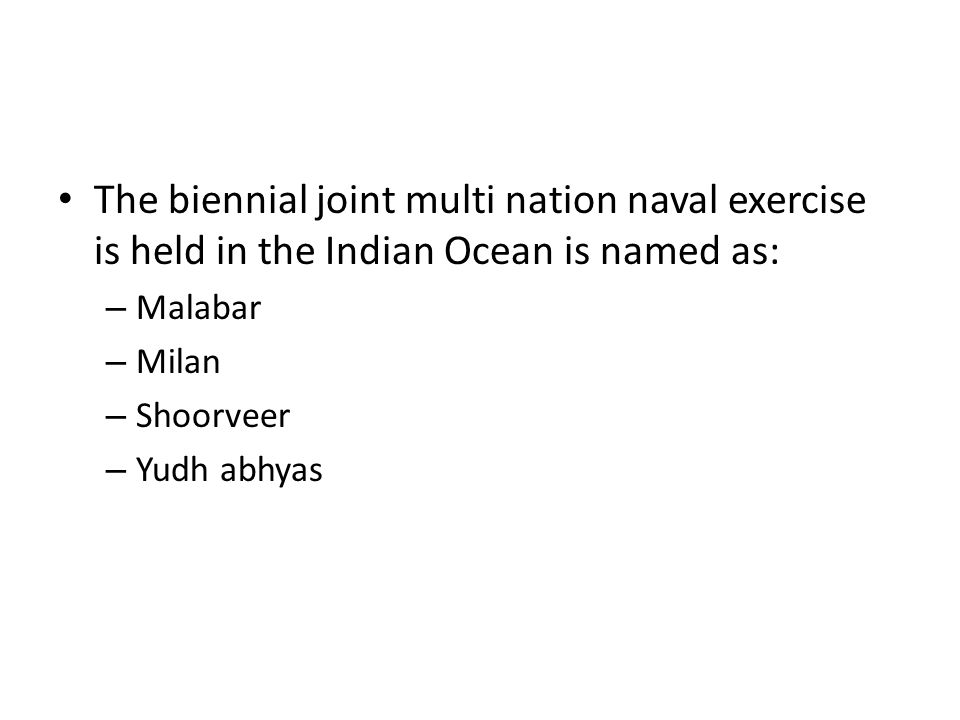 The biennial joint multi nation naval exercise is held in the Indian Ocean is named as: – Malabar – Milan – Shoorveer – Yudh abhyas