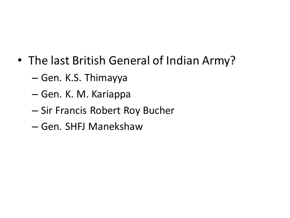 The last British General of Indian Army? – Gen. K.S. Thimayya – Gen. K. M. Kariappa – Sir Francis Robert Roy Bucher – Gen. SHFJ Manekshaw