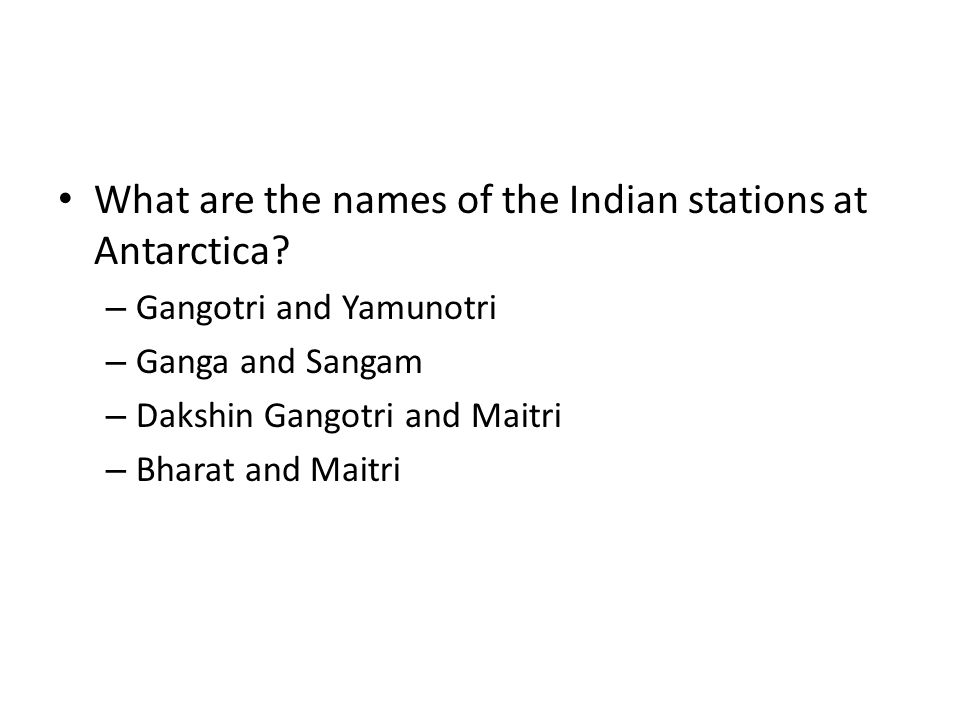 What are the names of the Indian stations at Antarctica? – Gangotri and Yamunotri – Ganga and Sangam – Dakshin Gangotri and Maitri – Bharat and Maitri