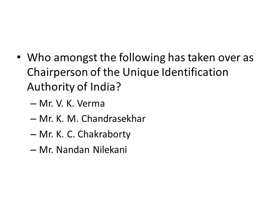 Who amongst the following has taken over as Chairperson of the Unique Identification Authority of India? – Mr. V. K. Verma – Mr. K. M. Chandrasekhar –