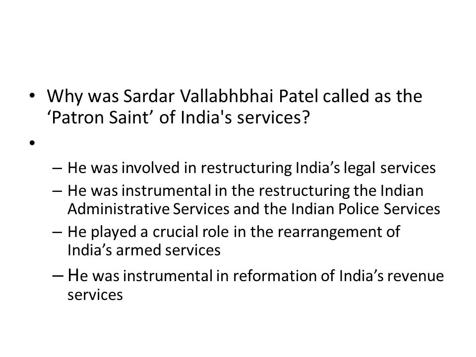 Why was Sardar Vallabhbhai Patel called as the 'Patron Saint' of India's services? – He was involved in restructuring India's legal services – He was