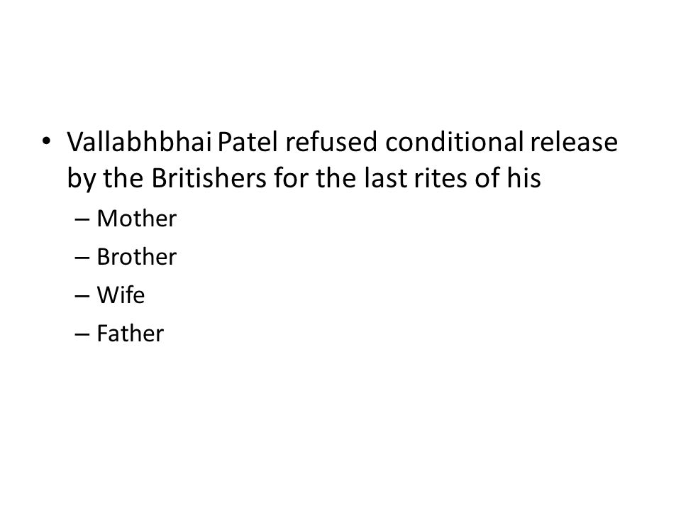 Vallabhbhai Patel refused conditional release by the Britishers for the last rites of his – Mother – Brother – Wife – Father