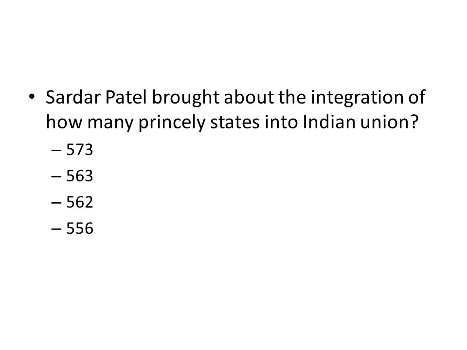 Sardar Patel brought about the integration of how many princely states into Indian union? – 573 – 563 – 562 – 556