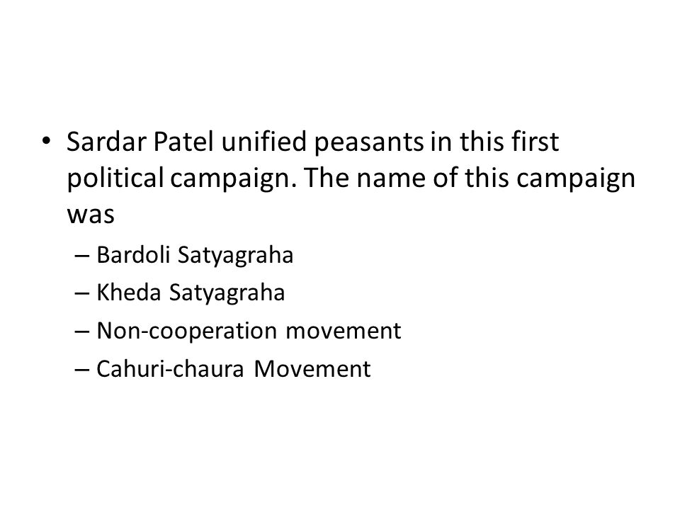 Sardar Patel unified peasants in this first political campaign. The name of this campaign was – Bardoli Satyagraha – Kheda Satyagraha – Non-cooperatio