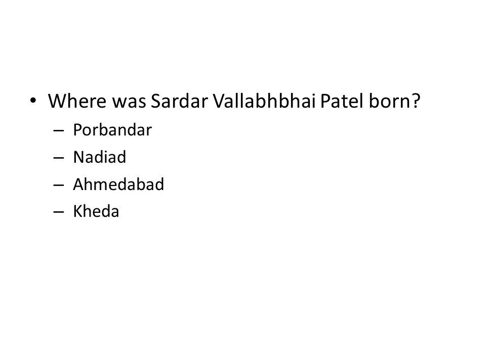 Where was Sardar Vallabhbhai Patel born? – Porbandar – Nadiad – Ahmedabad – Kheda