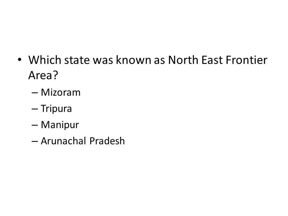 Which state was known as North East Frontier Area? – Mizoram – Tripura – Manipur – Arunachal Pradesh