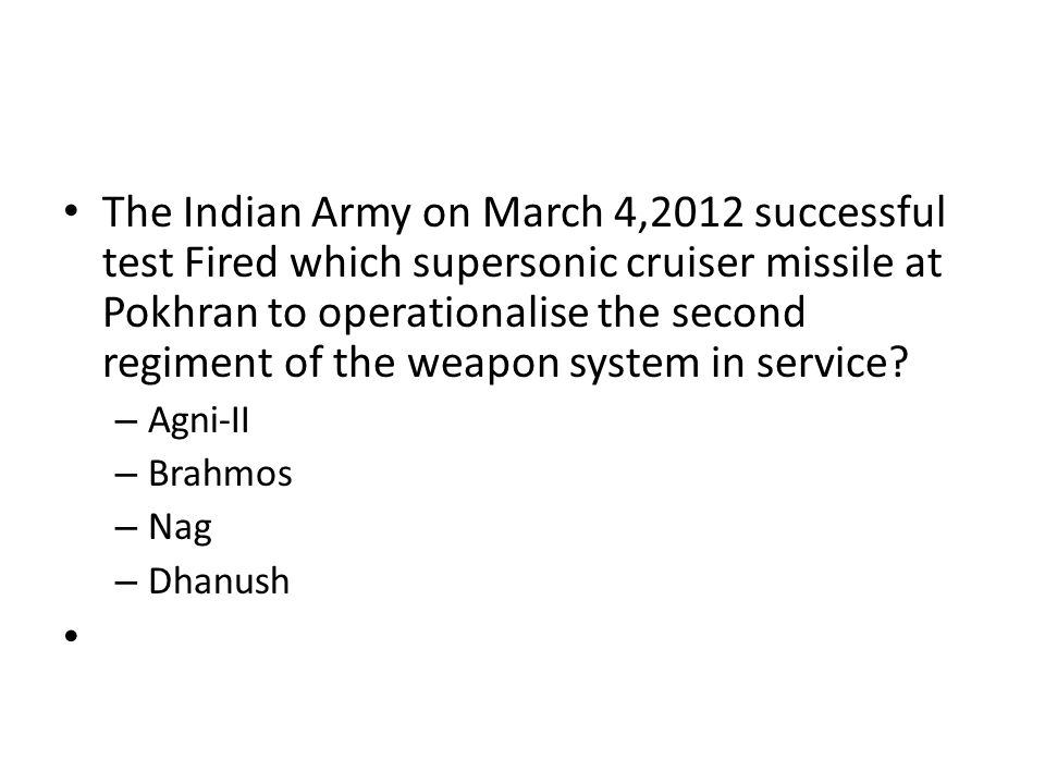 The Indian Army on March 4,2012 successful test Fired which supersonic cruiser missile at Pokhran to operationalise the second regiment of the weapon