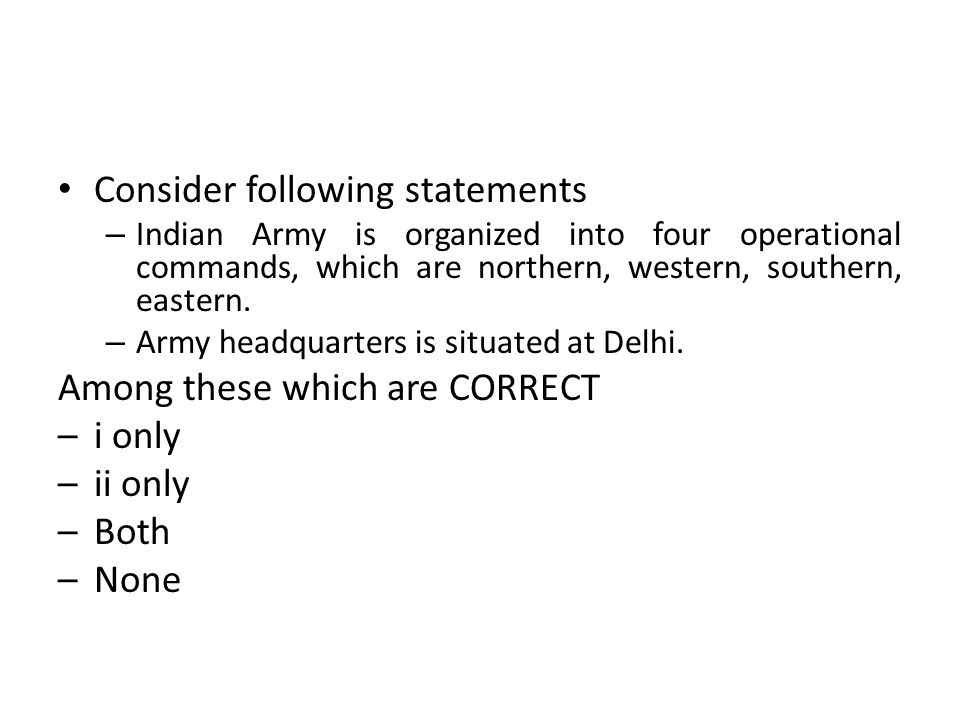 Consider following statements – Indian Army is organized into four operational commands, which are northern, western, southern, eastern. – Army headqu