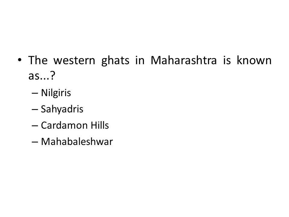 The western ghats in Maharashtra is known as...? – Nilgiris – Sahyadris – Cardamon Hills – Mahabaleshwar