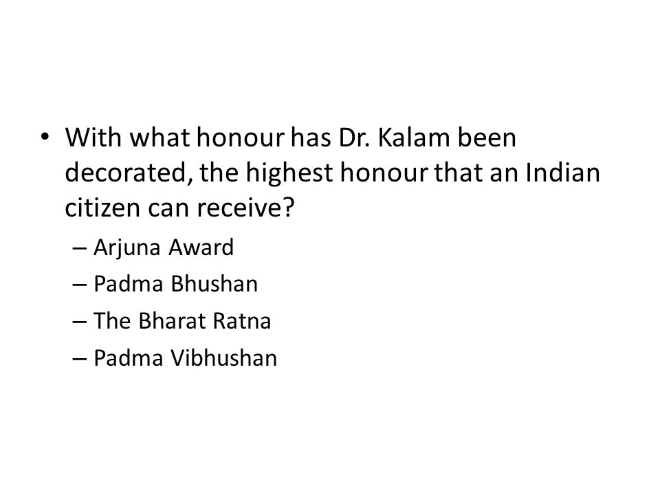 With what honour has Dr. Kalam been decorated, the highest honour that an Indian citizen can receive? – Arjuna Award – Padma Bhushan – The Bharat Ratn