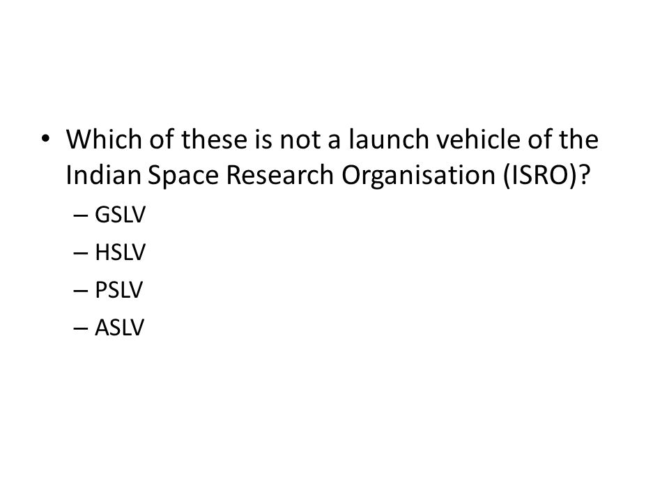 Which of these is not a launch vehicle of the Indian Space Research Organisation (ISRO)? – GSLV – HSLV – PSLV – ASLV