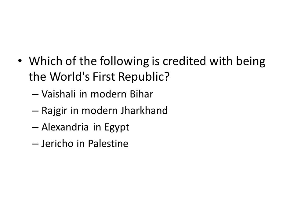 Which of the following is credited with being the World's First Republic? – Vaishali in modern Bihar – Rajgir in modern Jharkhand – Alexandria in Egyp