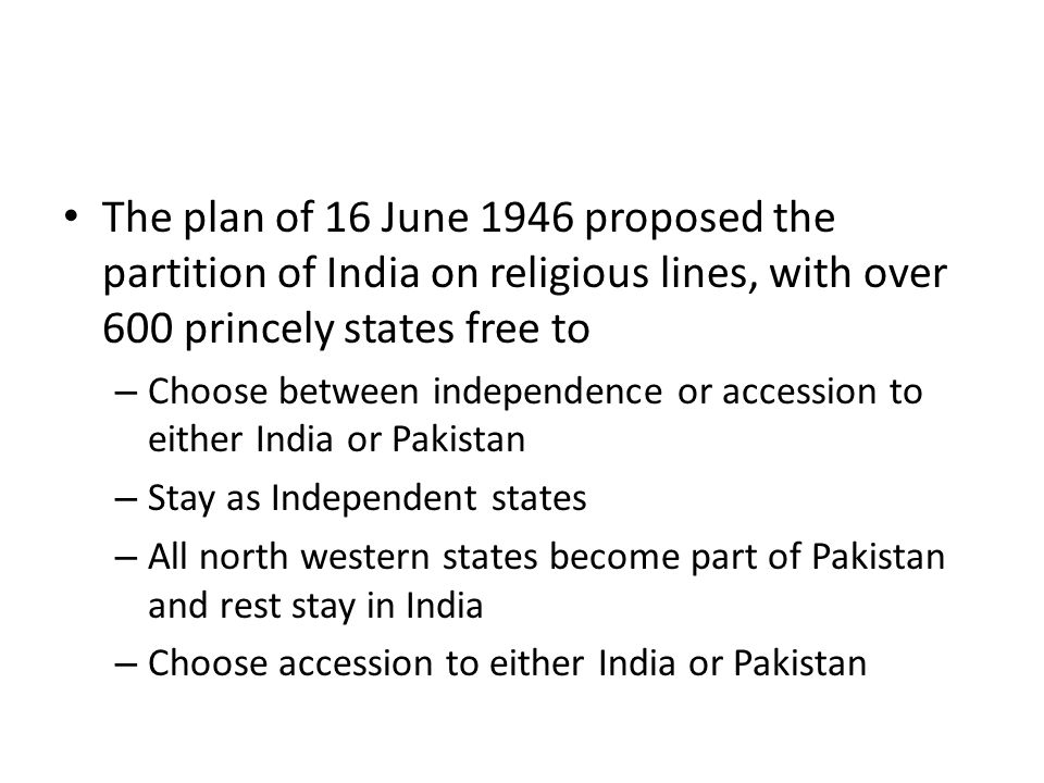 The plan of 16 June 1946 proposed the partition of India on religious lines, with over 600 princely states free to – Choose between independence or ac